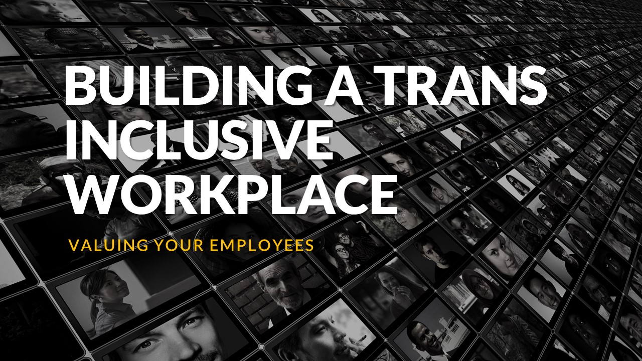 Building a Trans Inclusive Workplace – Valuing your Employees